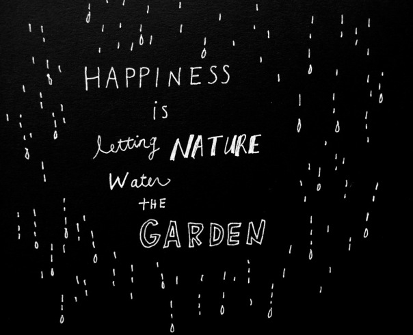 Happiness is letting nature water the garden.