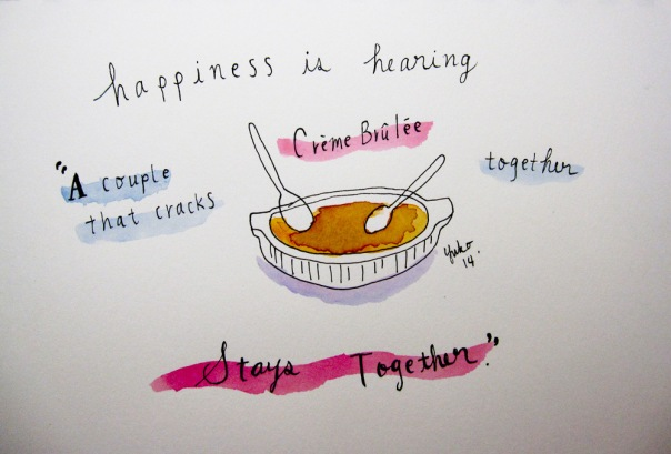 """Happiness is hearing """"a couple that cracks creme brulee together stays together."""""""