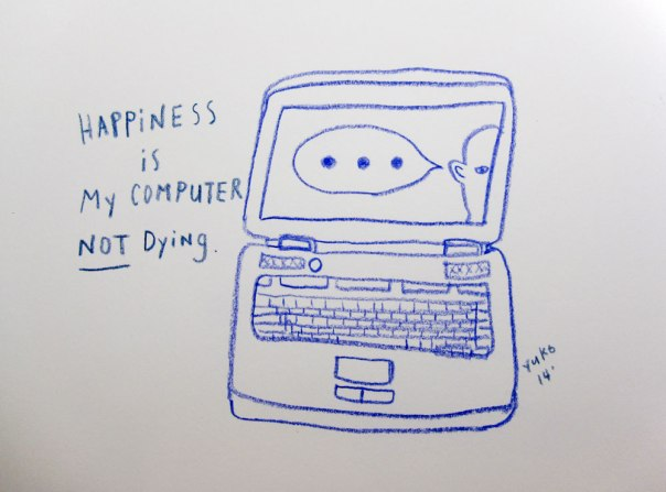 Happiness is my computer not dying.