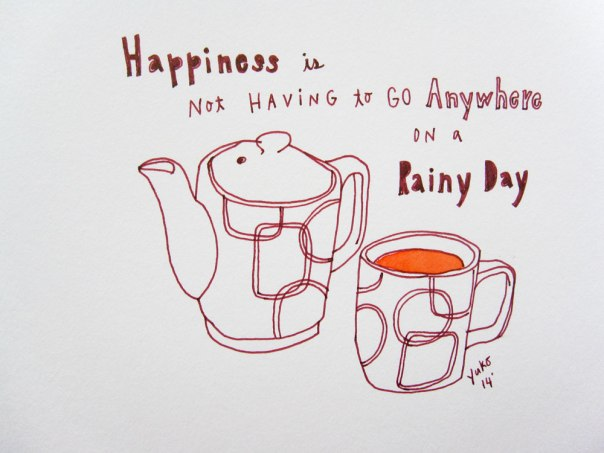 Happiness is not having to go anywhere on a rainy day.