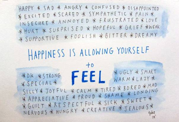Happiness is allowing yourself to feel.  All kinds of feelings!