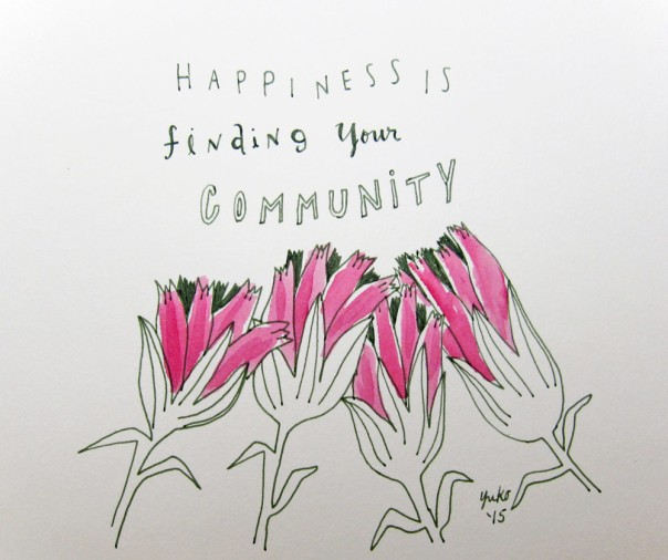 Happiness is finding your community.  I recently joined a couple of creative communities online, and the support I'm receiving feels amazing!