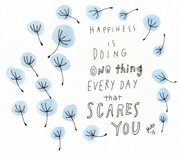 Happiness is doing one thing every day that scares you.